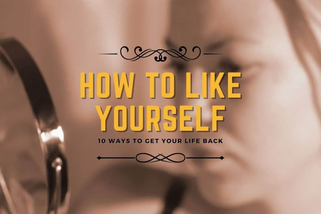How to Like Yourself - Ways to Get Your Life Back
